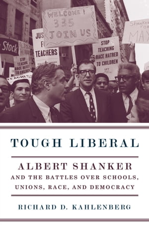 Tough Liberal Albert Shanker and the Battles Over Schools,  Unions,  Race,  and Democracy