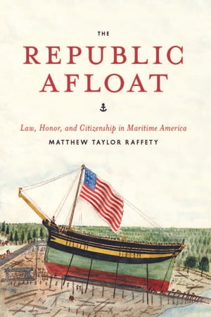 The Republic Afloat Law,  Honor,  and Citizenship in Maritime America