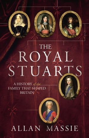 The Royal Stuarts A History of the Family That Shaped Britain