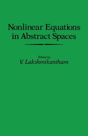 Nonlinear Equations in Abstract Spaces: Proceedings of an International Symposium on Nonlinear Equations in Abstract Spaces,  Held at the University of