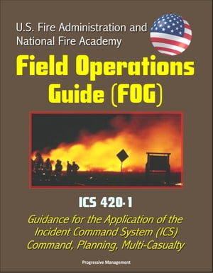 U.S. Fire Administration and National Fire Academy Field Operations Guide (FOG) - ICS 420-1 - Guidance for the Application of the Incident Command Sys