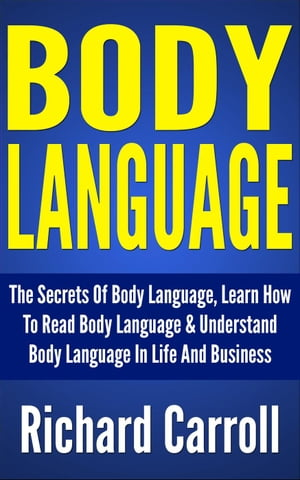 Body Language: The Secrets Of Body Language,  Learn How To Read Body Language & Understand Body Language In Life And Business