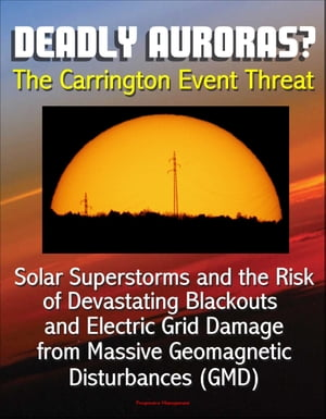 Deadly Auroras? The Carrington Event Threat: Solar Superstorms and the Risk of Devastating Blackouts and Electric Grid Damage from Massive Geomagnetic