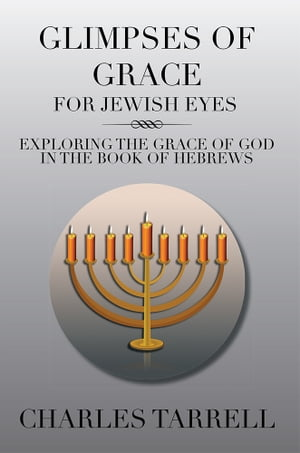GLIMPSES OF GRACE FOR JEWISH EYES EXPLORING THE GRACE OF GOD IN THE BOOK OF HEBREWS