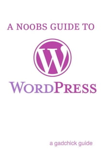 A N00b's Guide to WordPress: A Beginners Guide to Blogging the WordPress Way