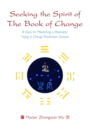 Seeking the Spirit of The Book of Change 8 Days to Mastering a Shamanic Yijing (I Ching) Prediction System
