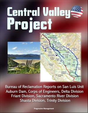 Central Valley Project: Bureau of Reclamation Reports on San Luis Unit,  Auburn Dam,  Corps of Engineers,  Delta Division,  Friant Division,  Sacramento Ri
