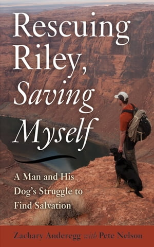 Rescuing Riley,  Saving Myself A Man and His Dog's Struggle to Find Salvation