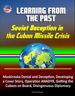Learning from the Past: Soviet Deception in the Cuban Missile Crisis - Maskirovka Denial and Deception,  Developing a Cover Story,  Operation ANADYR,  Ge