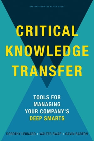 Critical Knowledge Transfer Tools for Managing Your Company's Deep Smarts