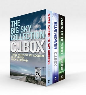The Big Sky Collection Three stunning thrillers from C J Box - Three Weeks to Say Goodbye / Blue Heaven / Back of Beyond