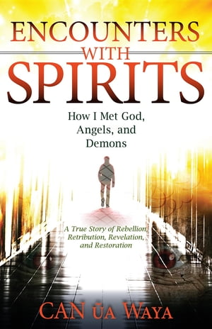 Encounters with Spirits: How I Met God,  Angels,  and Demons
