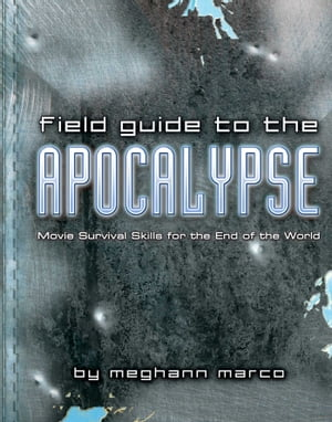 Field Guide to the Apocalypse Movie Survival Skills for the End of the World