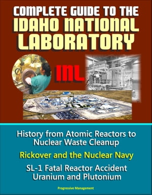 Complete Guide to the Idaho National Laboratory (INL) - History from Atomic Reactors to Nuclear Waste Cleanup,  Rickover and the Nuclear Navy,  SL-1 Fat