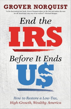 End the IRS Before It Ends Us How to Restore a Low Tax,  High Growth,  Wealthy America
