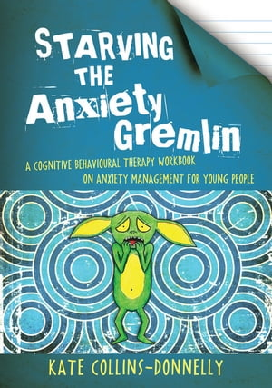 Starving the Anxiety Gremlin A Cognitive Behavioural Therapy Workbook on Anxiety Management for Young People