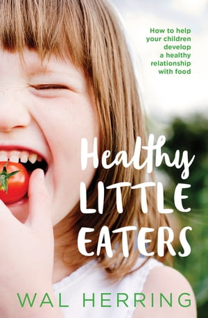 Healthy Little Eaters How to Help Your Children Develop a Healthy Relationship with Food