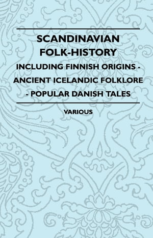Scandinavian Folk-History - Including Finnish Origins - Ancient Icelandic Folklore - Popular Danish