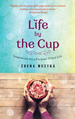 Life by the Cup Inspiration for a Purpose-Filled Life