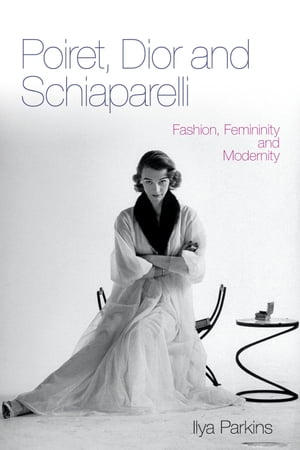 Poiret,  Dior and Schiaparelli Fashion,  Femininity and Modernity