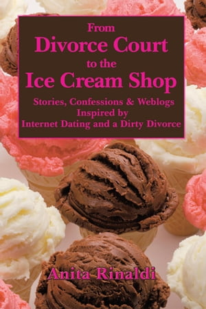 From Divorce Court to the Ice Cream Shop Stories,  Confessions & Weblogs Inspired by Internet Dating and a Dirty Divorce
