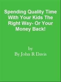 Spending Quality Time With Your Kids The Right Way- Or Your Money Back!