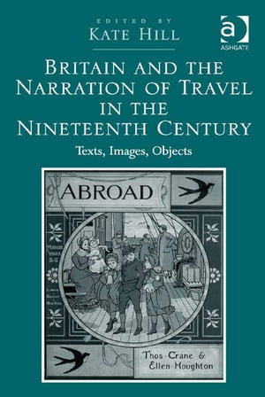 Britain and the Narration of Travel in the Nineteenth Century Texts,  Images,  Objects