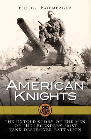 American Knights The Untold Story of the Men of the Legendary 601st Tank Destroyer Battalion