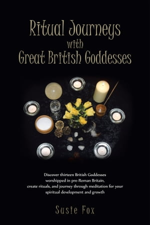Ritual Journeys with Great British Goddesses Discover thirteen British Goddesses,  worshipped in pre-Roman Britain,  create rituals,  and journey through