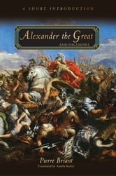 Pierre Briant - Alexander the Great and His Empire