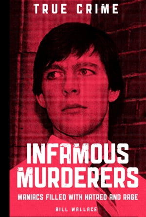 Infamous Murderers Maniacs filled with hatred and rage