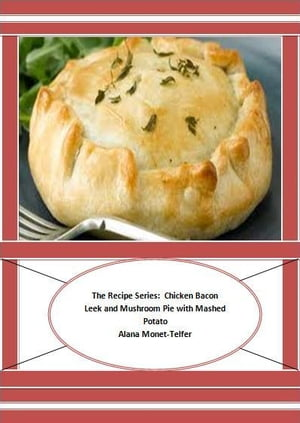 The Recipe Series: Chicken Bacon Leek and Mushroom Pie with Mashed Potato