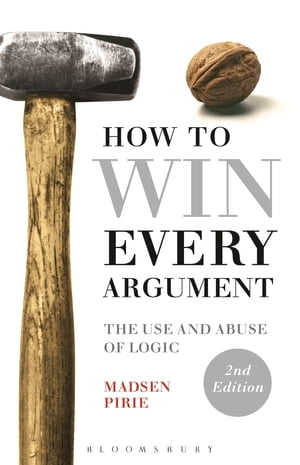 How to Win Every Argument The Use and Abuse of Logic