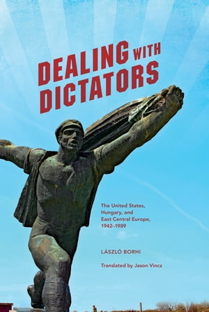 Dealing with Dictators The United States,  Hungary,  and East Central Europe,  1942-1989