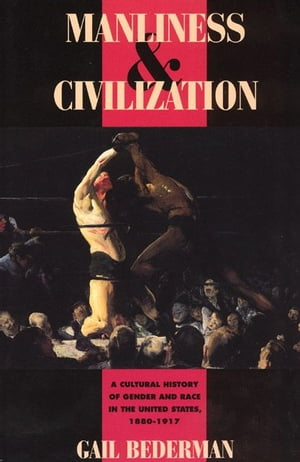 Manliness and Civilization A Cultural History of Gender and Race in the United States,  1880-1917