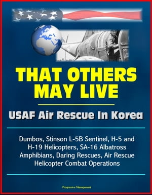 That Others May Live: USAF Air Rescue In Korea - Dumbos,  Stinson L-5B Sentinel,  H-5 and H-19 Helicopters,  SA-16 Albatross Amphibians,  Daring Rescues,