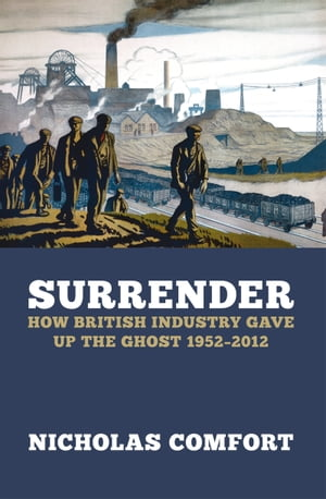 Surrender How British industry gave up the ghost 1952-2012
