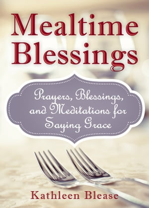 Mealtime Blessings: Prayers,  Blessings,  and Meditations for Saying Grace Prayers,  Blessings,  and Meditations for Saying Grace