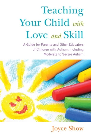 Teaching Your Child with Love and Skill A Guide for Parents and Other Educators of Children with Autism,  including Moderate to Severe Autism