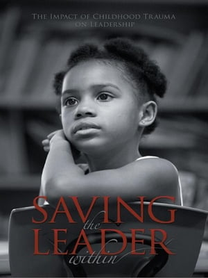 SAVING THE LEADER WITHIN The Impact of Childhood Trauma on Leadership