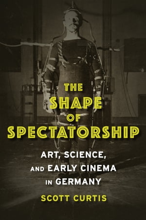 The Shape of Spectatorship Art,  Science,  and Early Cinema in Germany