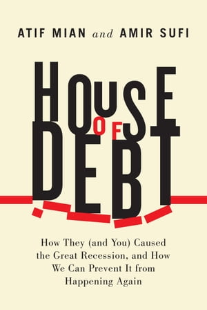 House of Debt How They (and You) Caused the Great Recession,  and How We Can Prevent It from Happening Again