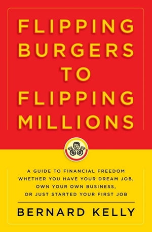 Flipping Burgers to Flipping Millions A Guide to Financial Freedom Whether You Have Your Dream Job,  Own Your Own Business,  or Just Started Your First