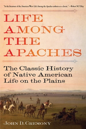 Life Among the Apaches The Classic History of Native American Life on the Plains