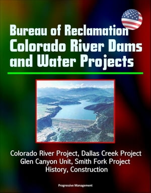 Bureau of Reclamation Colorado River Dams and Water Projects: Colorado River Project,  Dallas Creek Project,  Glen Canyon Unit,  Smith Fork Project - His