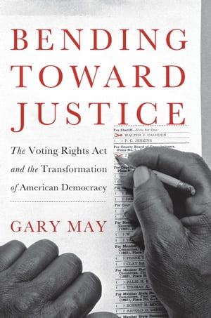 Bending Toward Justice The Voting Rights Act and the Transformation of American Democracy