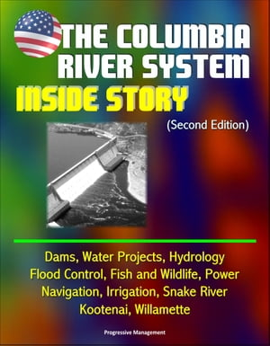The Columbia River System: Inside Story (Second Edition) - Dams,  Water Projects,  Hydrology,  Flood Control,  Fish and Wildlife,  Power,  Navigation,  Irrig