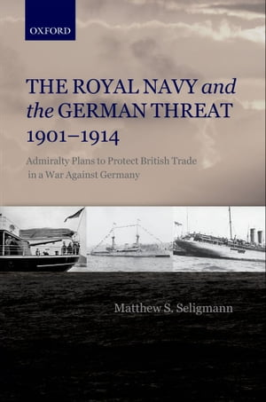 The Royal Navy and the German Threat 1901-1914 Admiralty Plans to Protect British Trade in a War Against Germany