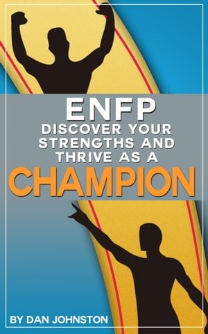 ENFP: Discover Your Strengths and Thrive As A Champion The Ultimate Guide To The ENFP Personality Type