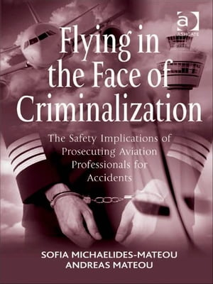Flying in the Face of Criminalization The Safety Implications of Prosecuting Aviation Professionals for Accidents